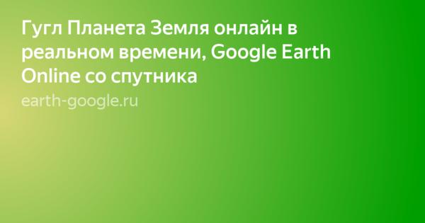 Гугл карты спутник онлайн в реальном времени