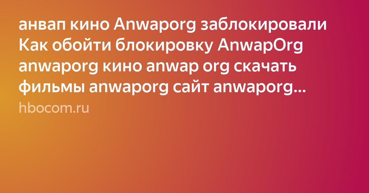 анвап кино Anwaporg заблокировали как обойти блокировку