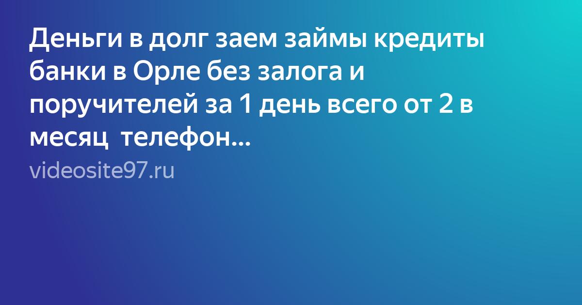 Кредиты без залога в орле банк россия взять кредит в севастополе