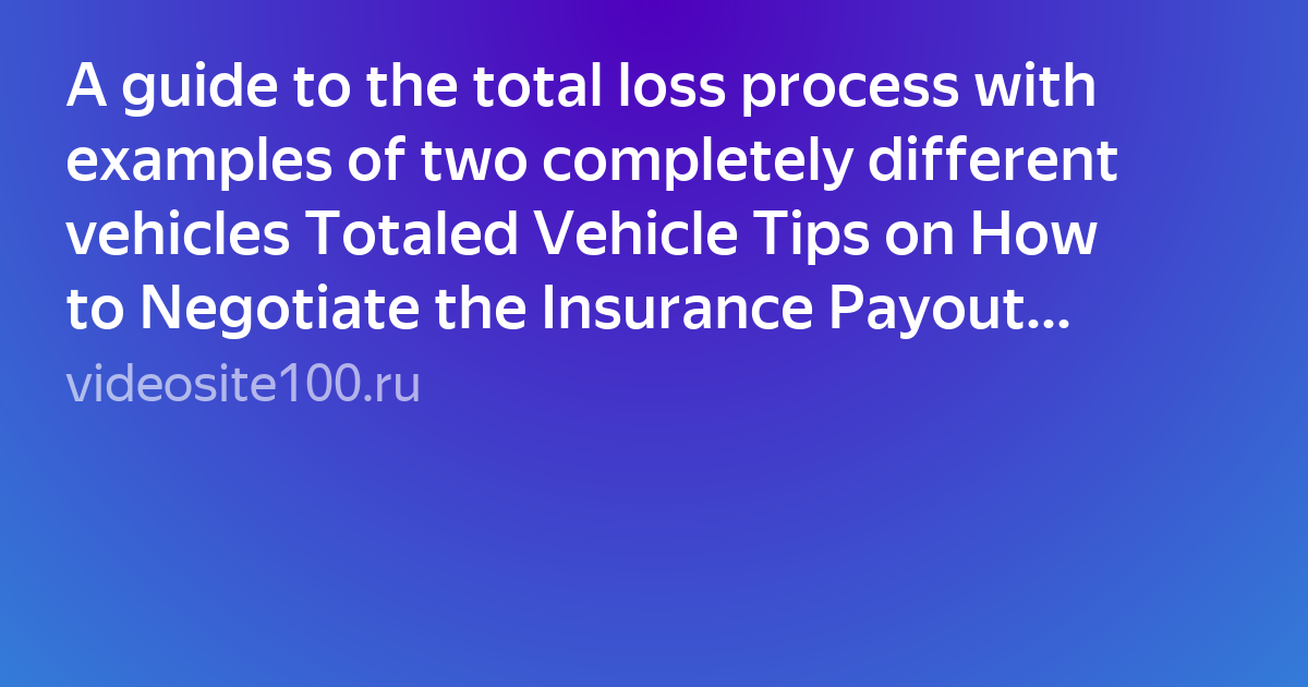 A guide to the total loss process with examples of two completely different vehicles Totaled Vehicle Tips on How to Negotiate the Insurance Payout  Видео  в HD смотреть БЕСПЛАТНО