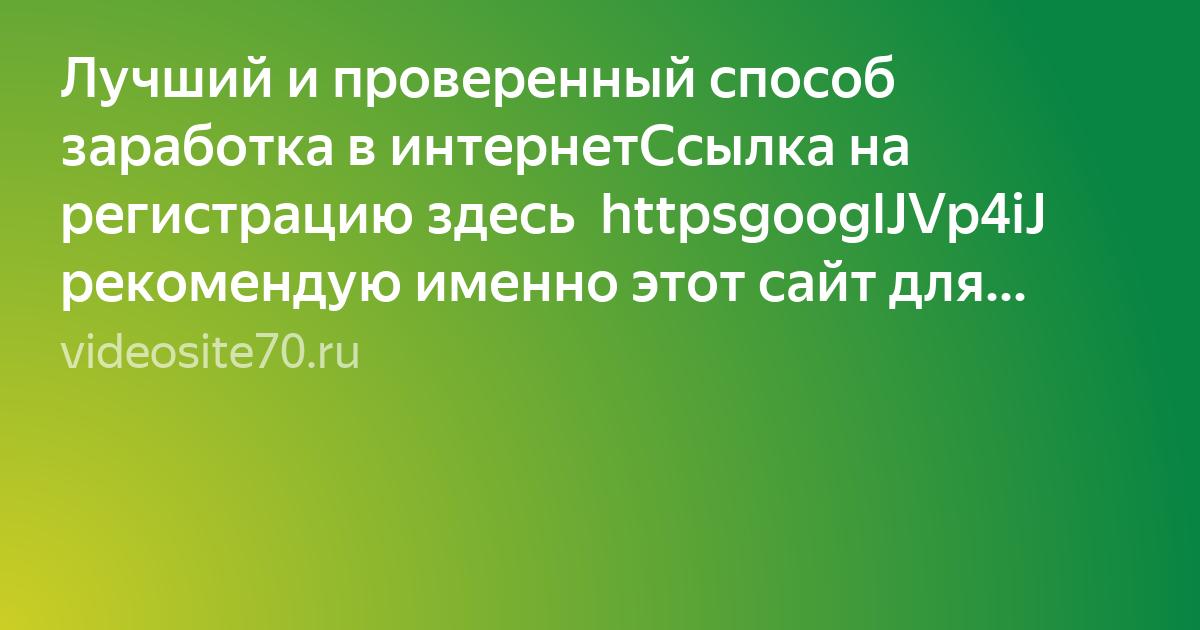 Лучший и проверенный способ заработка в интернетСсылка на регистрацию здесь  httpsgooglJVp4iJ  рекомендую именно этот сайт для заработка в интернет Регистрация с мобильного