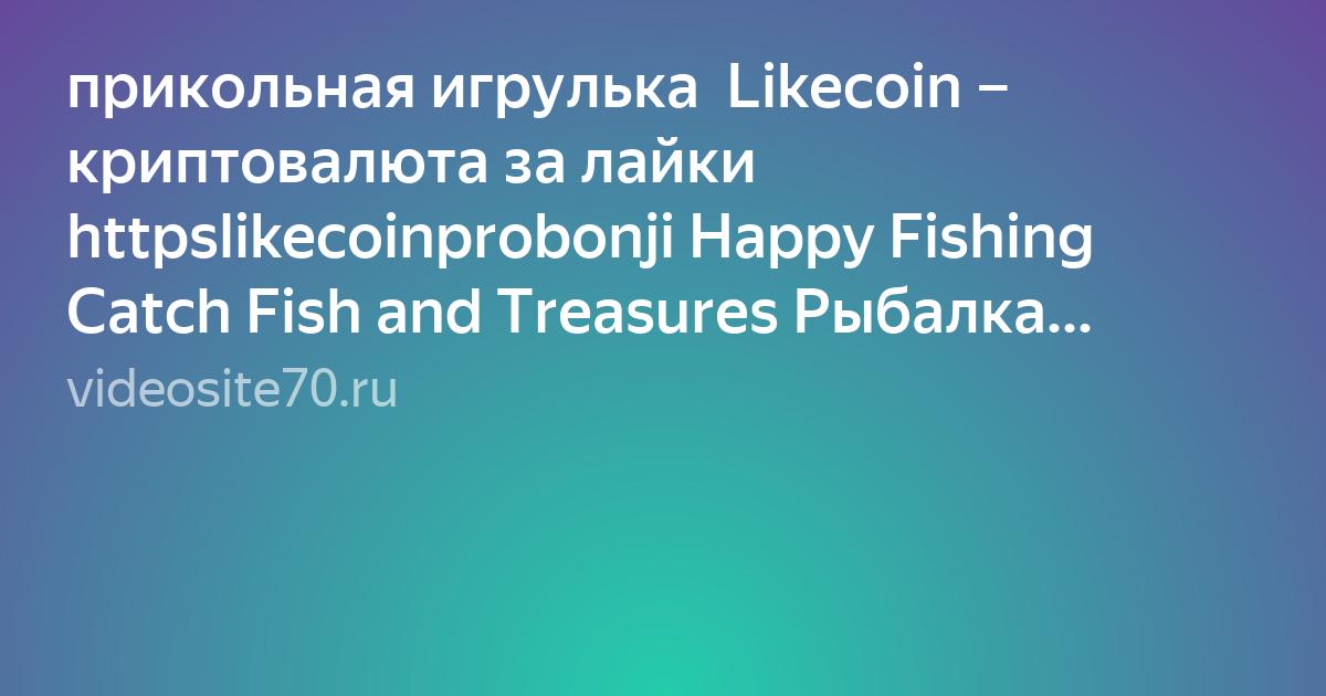 прикольная игрулька  Likecoin – криптовалюта за лайки httpslikecoinprobonji Happy Fishing  Catch Fish and Treasures Рыбалка Заработок на смартфоне  Видео  в HD смотреть БЕСПЛАТНО