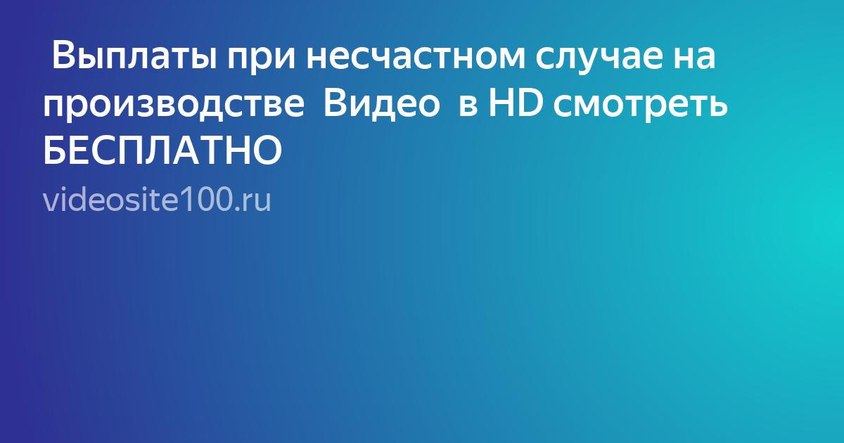 Выплаты при несчастном случае на производстве  Видео  в HD смотреть БЕСПЛАТНО