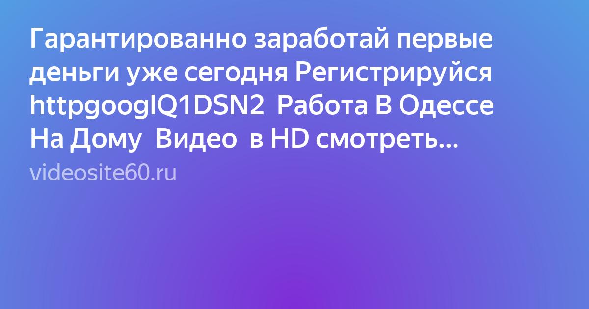 Гарантированно заработай первые деньги уже сегодня Регистрируйся   httpgooglQ1DSN2  Работа В Одессе На Дому  Видео  в HD смотреть БЕСПЛАТНО