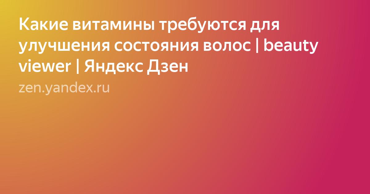 Какие витамины требуются для улучшения состояния волос   beauty viewer   Яндекс Дзен