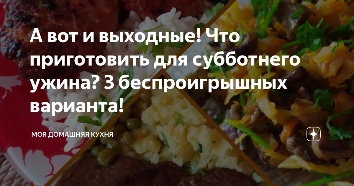 А вот и выходные! Что приготовить для субботнего ужина? 3 беспроигрышных варианта! | Моя домашняя кухня | Яндекс Дзен