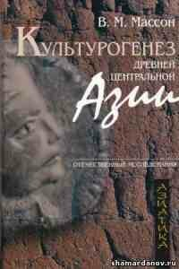 В. М. Массон - Культурогенез Древней Центральной Азии, 2006, скачать pdf