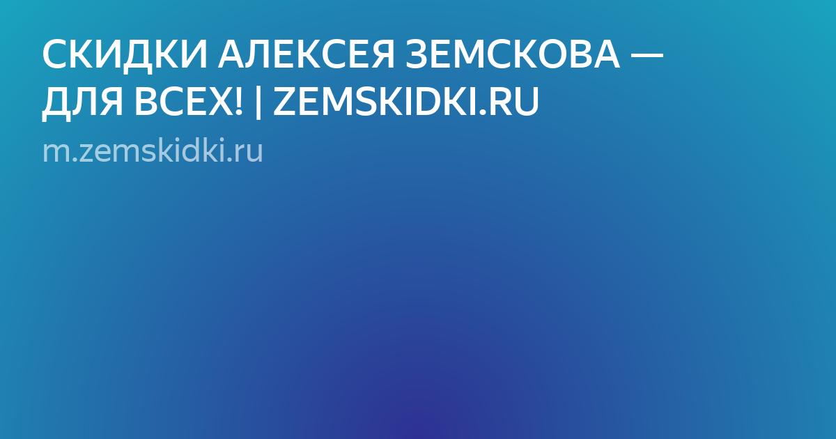 СКИДКИ АЛЕКСЕЯ ЗЕМСКОВА — ДЛЯ ВСЕХ! | ZEMSKIDKI.RU