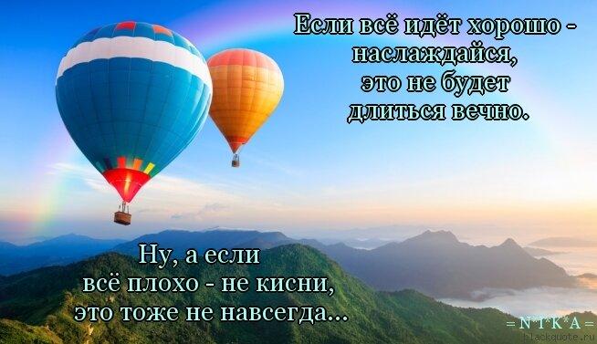 Цитата: .                                                    Если всё идёт хорошо -          . .                                                              наслаждайся,                    . .                                                                это не будет                      . .                                                             длиться вечно.                  .     .                                    Ну, а если                                                                    . .                          всё плохо - не кисни,                                                       . .                         это тоже не навсегда...                                                     .