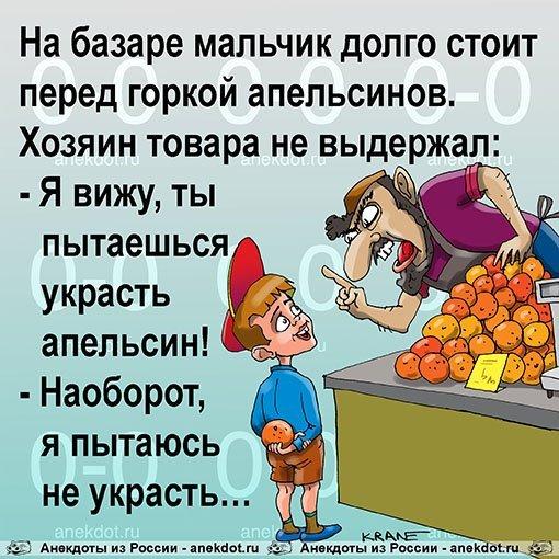 На базаре мальчик долго стоит перед горкой апельсинов. Хозяин товара не выдержал: — Я вижу, ты пытаешься украсть апельсин! — Наоборот, я пытаюсь не украсть…