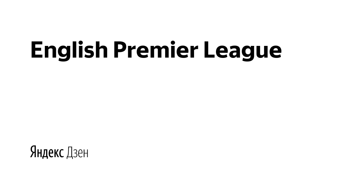 Яндекс дзен English Premier League статистика